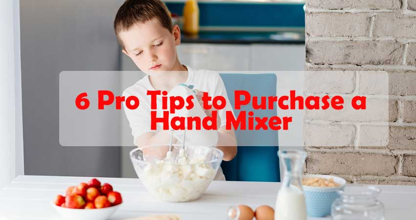 6 Pro Tips to Purchase a Hand Mixer